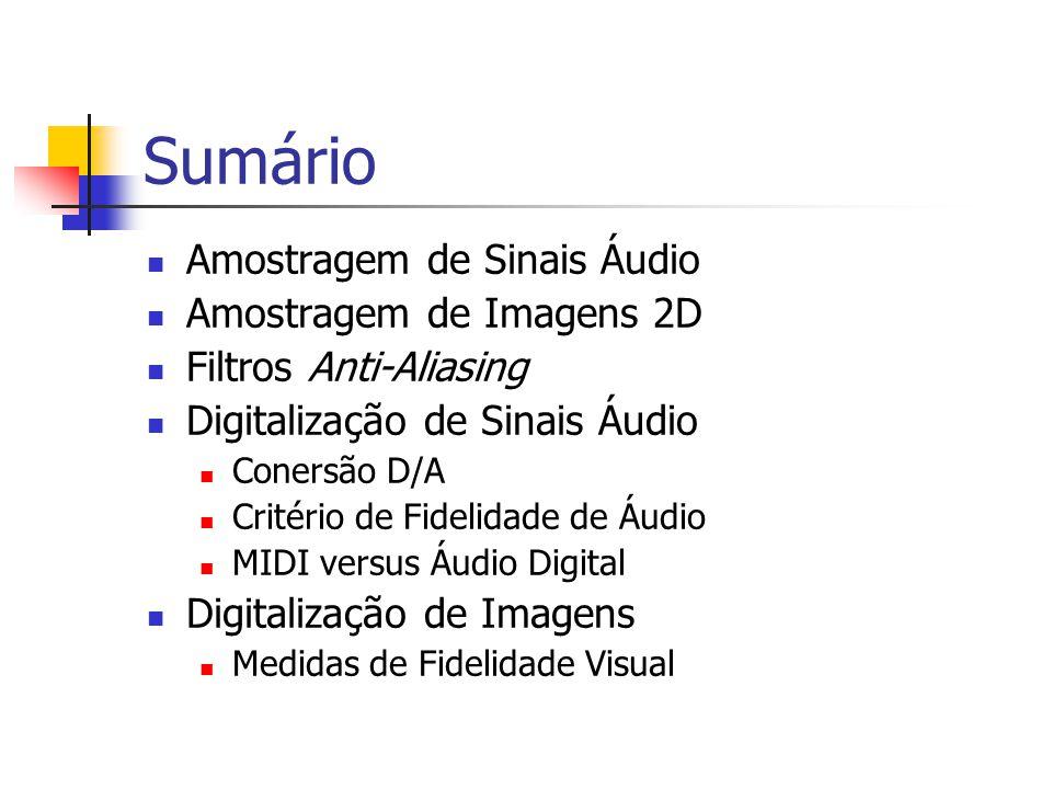 Sumário Amostragem de Sinais Áudio Amostragem de Imagens 2D Filtros Anti-Aliasing Digitalização de Sinais Áudio Conersão D/A Critério de Fidelidade de Áudio MIDI versus Áudio Digital Digitalização de Imagens Medidas de Fidelidade Visual