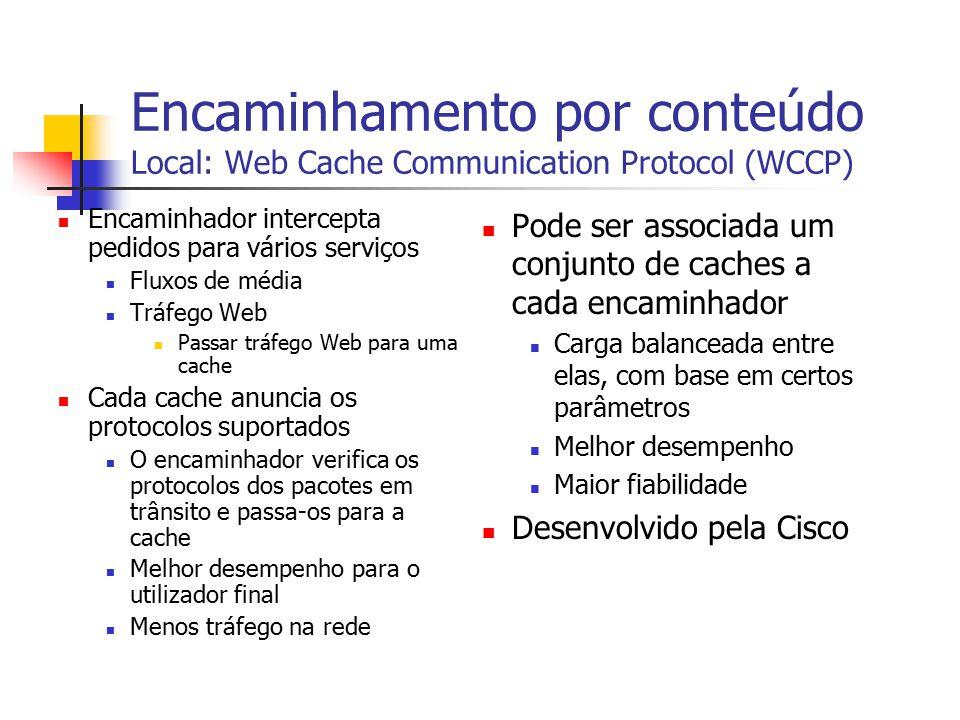 Encaminhamento por conteúdo Local: Web Cache Communication Protocol (WCCP) Encaminhador intercepta pedidos para vários serviços Fluxos de média Tráfeg