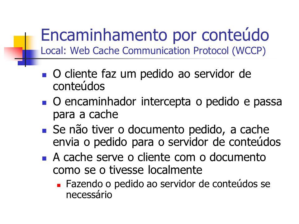 Encaminhamento por conteúdo Local: Web Cache Communication Protocol (WCCP) O cliente faz um pedido ao servidor de conteúdos O encaminhador intercepta