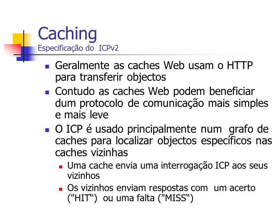 Caching Especificação do ICPv2 Geralmente as caches Web usam o HTTP para transferir objectos Contudo as caches Web podem beneficiar dum protocolo de c