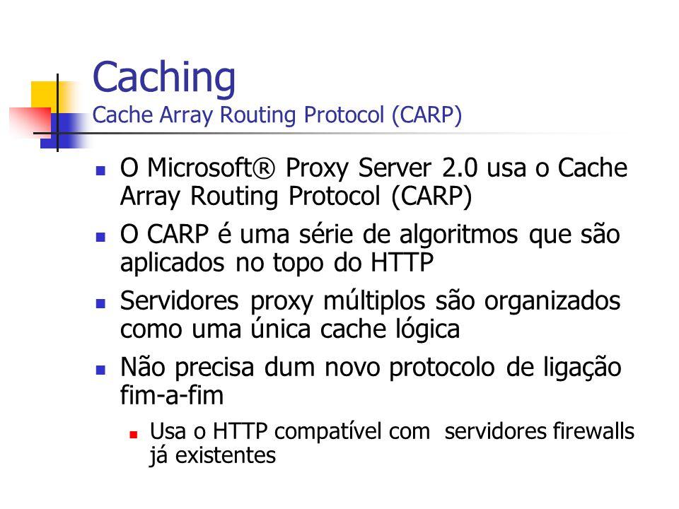 Caching Cache Array Routing Protocol (CARP) O Microsoft® Proxy Server 2.0 usa o Cache Array Routing Protocol (CARP) O CARP é uma série de algoritmos q