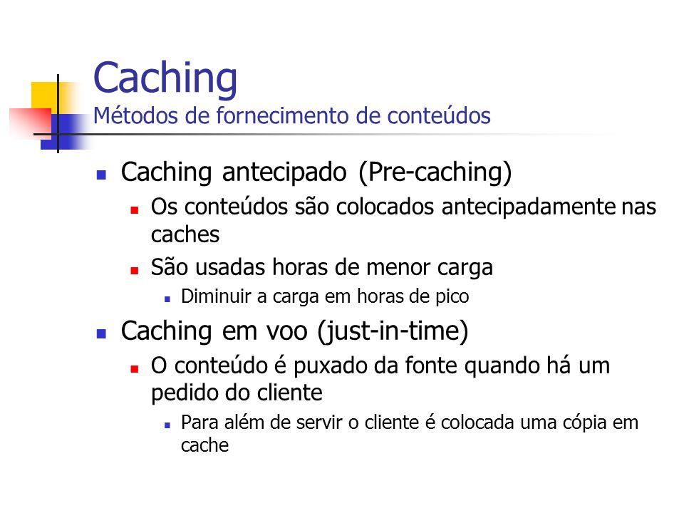 Caching Métodos de fornecimento de conteúdos Caching antecipado (Pre-caching) Os conteúdos são colocados antecipadamente nas caches São usadas horas d