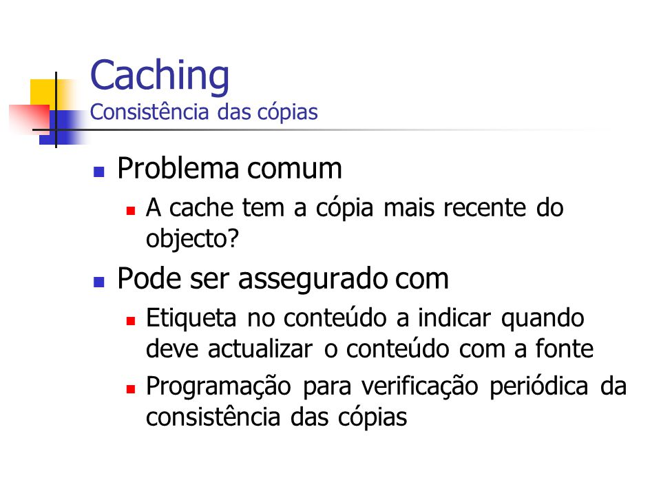 Caching Consistência das cópias Problema comum A cache tem a cópia mais recente do objecto? Pode ser assegurado com Etiqueta no conteúdo a indicar qua
