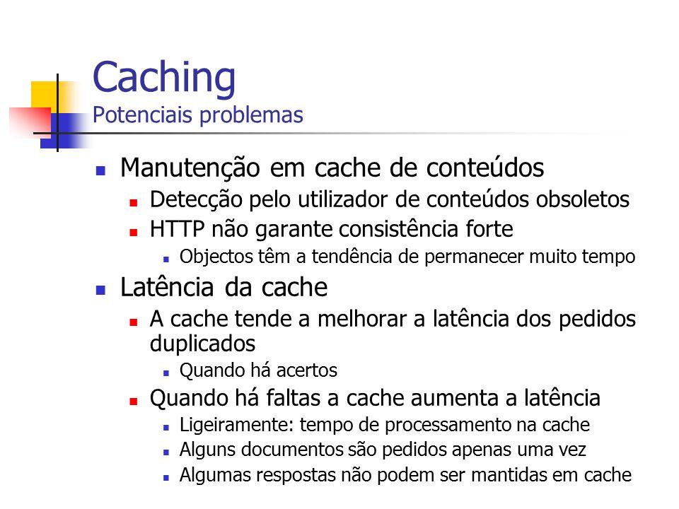 Caching Potenciais problemas Manutenção em cache de conteúdos Detecção pelo utilizador de conteúdos obsoletos HTTP não garante consistência forte Obje