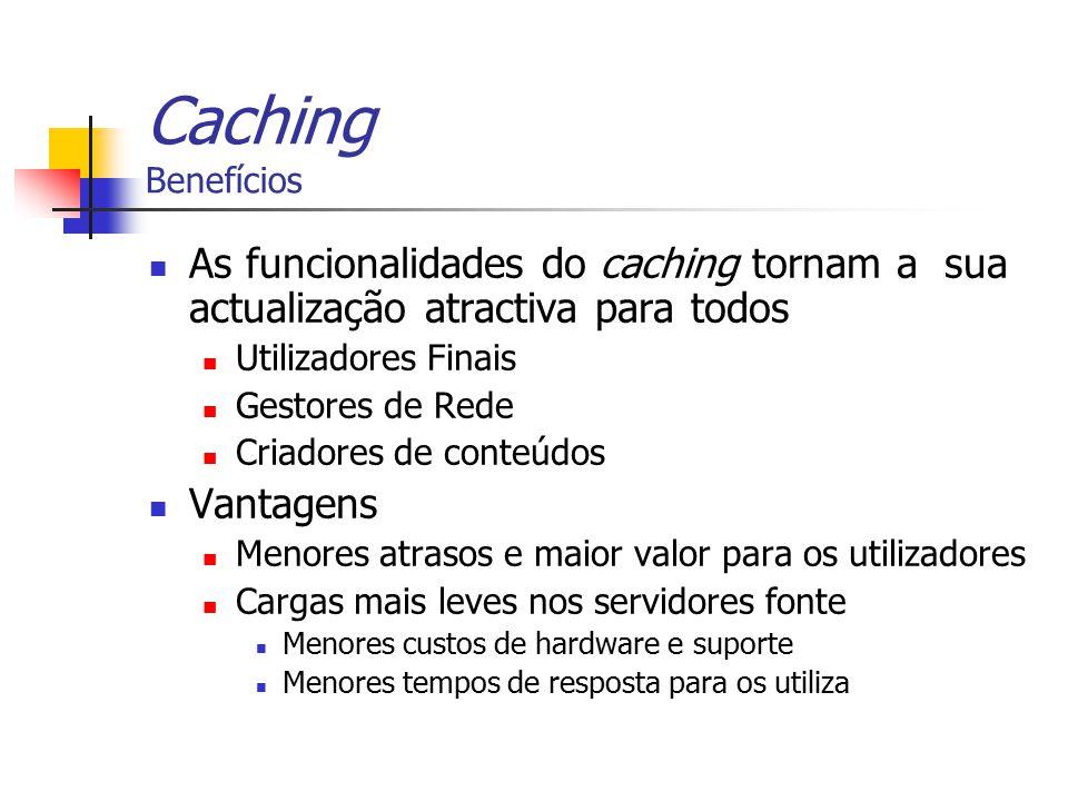 Caching Benefícios As funcionalidades do caching tornam a sua actualização atractiva para todos Utilizadores Finais Gestores de Rede Criadores de cont