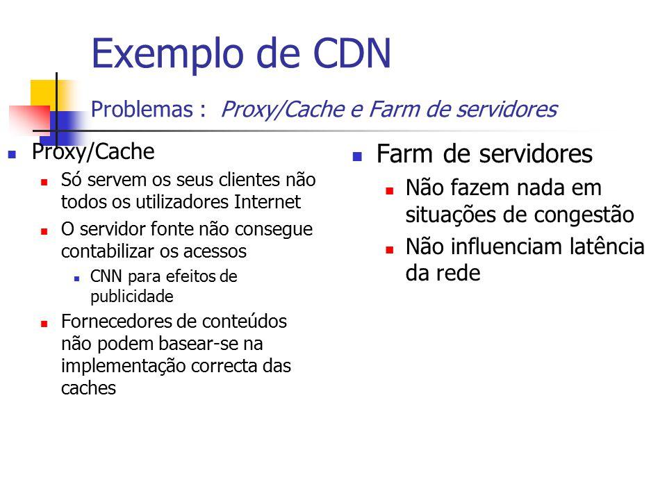 Exemplo de CDN Problemas : Proxy/Cache e Farm de servidores Proxy/Cache Só servem os seus clientes não todos os utilizadores Internet O servidor fonte