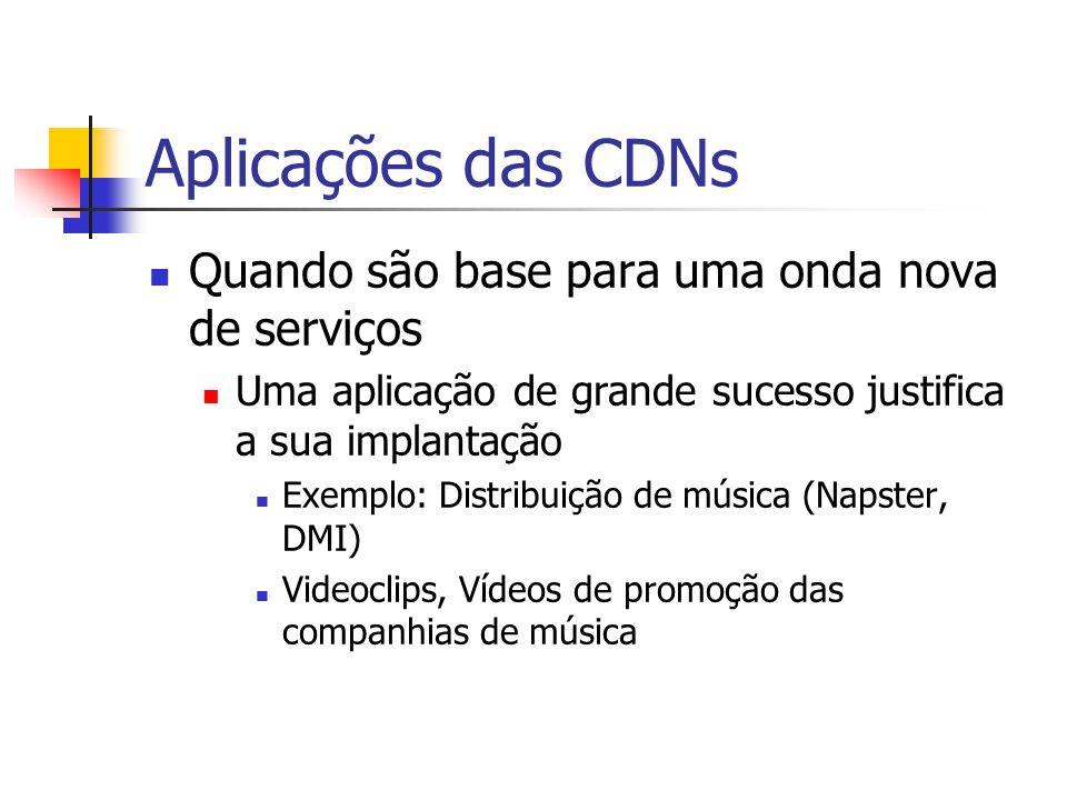 Aplicações das CDNs Quando são base para uma onda nova de serviços Uma aplicação de grande sucesso justifica a sua implantação Exemplo: Distribuição d