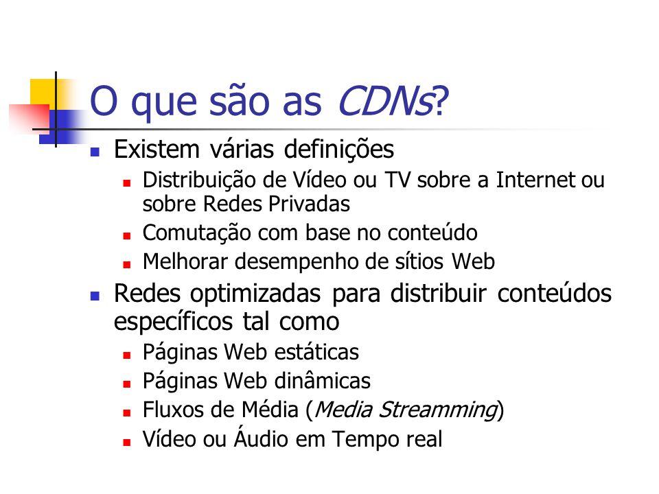 O que são as CDNs? Existem várias definições Distribuição de Vídeo ou TV sobre a Internet ou sobre Redes Privadas Comutação com base no conteúdo Melho
