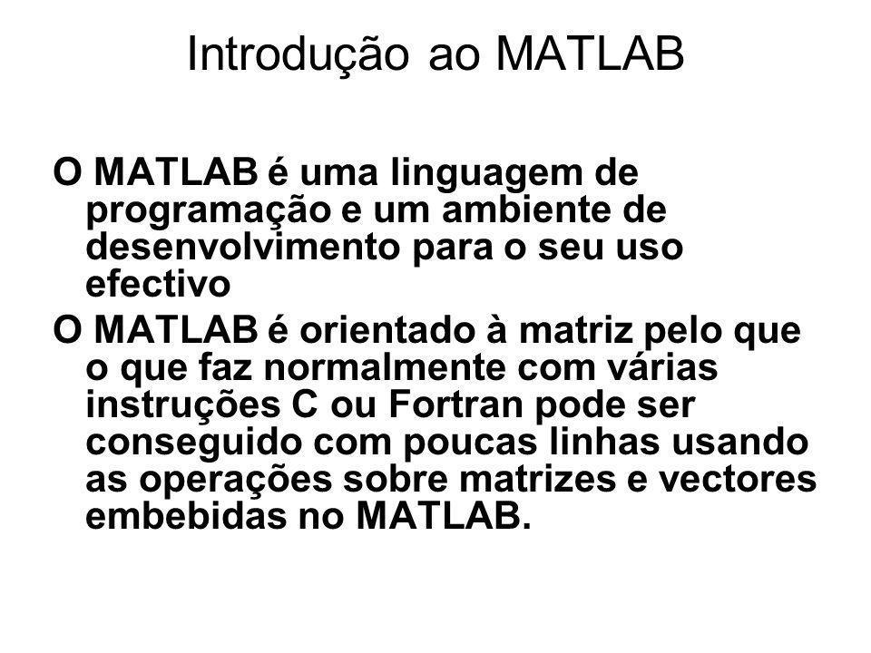 Introdução ao MATLAB O MATLAB é uma linguagem de programação e um ambiente de desenvolvimento para o seu uso efectivo O MATLAB é orientado à matriz pelo que o que faz normalmente com várias instruções C ou Fortran pode ser conseguido com poucas linhas usando as operações sobre matrizes e vectores embebidas no MATLAB.