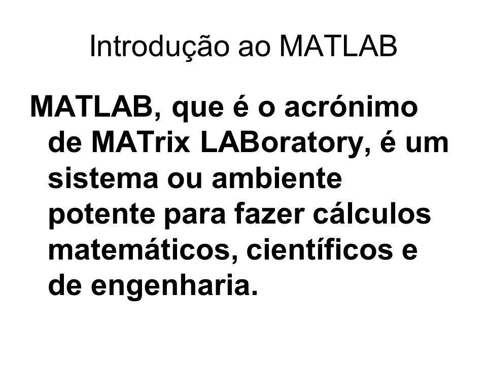 Introdução ao MATLAB MATLAB, que é o acrónimo de MATrix LABoratory, é um sistema ou ambiente potente para fazer cálculos matemáticos, científicos e de engenharia.