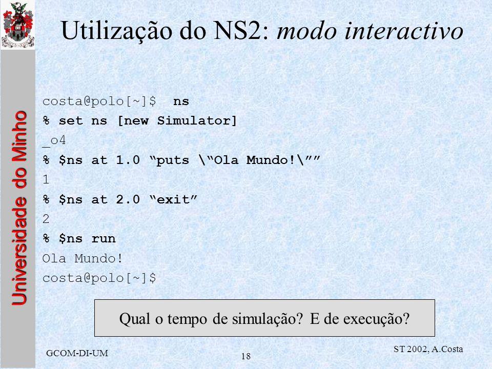 Universidade do Minho GCOM-DI-UM ST 2002, A.Costa 18 Utilização do NS2: modo interactivo costa@polo[~]$ ns % set ns [new Simulator] _o4 % $ns at 1.0 p
