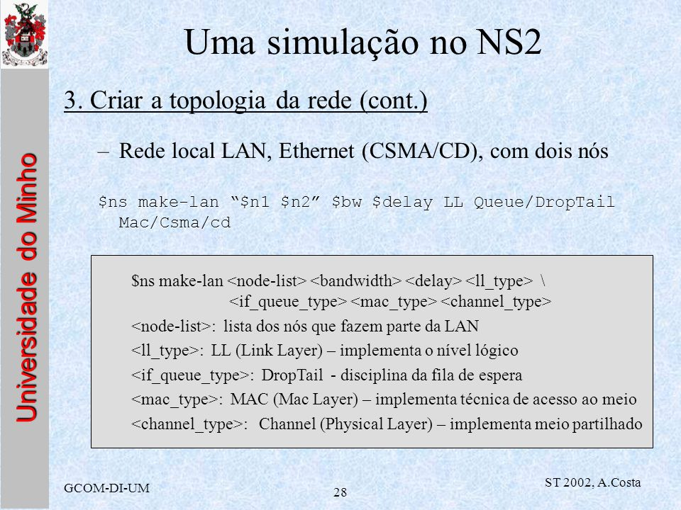 Universidade do Minho GCOM-DI-UM ST 2002, A.Costa 28 Uma simulação no NS2 3. Criar a topologia da rede (cont.) –Rede local LAN, Ethernet (CSMA/CD), co