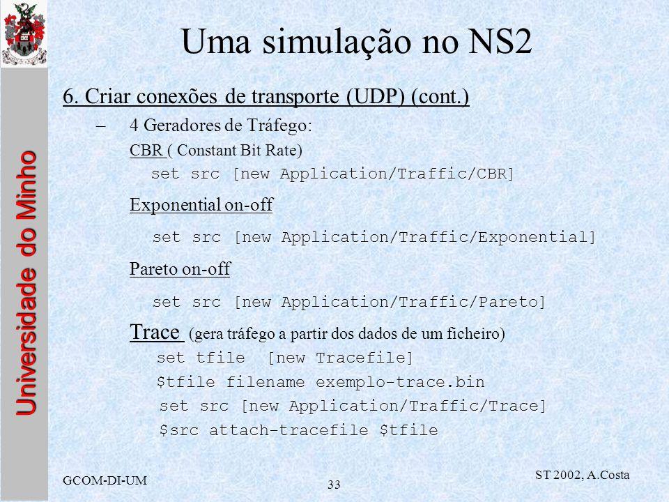 Universidade do Minho GCOM-DI-UM ST 2002, A.Costa 33 Uma simulação no NS2 6. Criar conexões de transporte (UDP) (cont.) –4 Geradores de Tráfego: CBR (