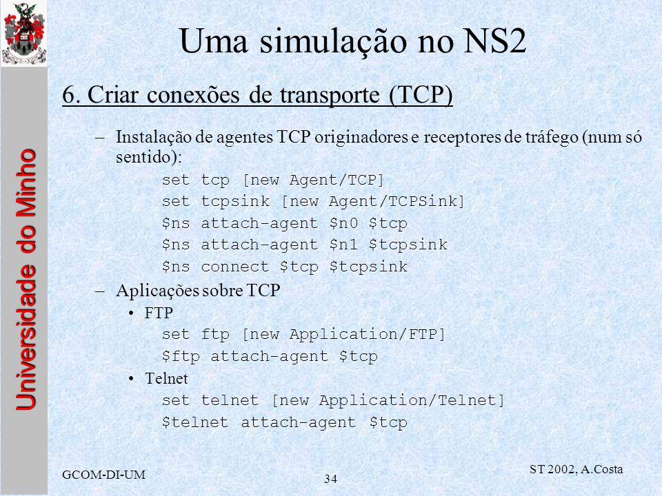 Universidade do Minho GCOM-DI-UM ST 2002, A.Costa 34 Uma simulação no NS2 6. Criar conexões de transporte (TCP) –Instalação de agentes TCP originadore