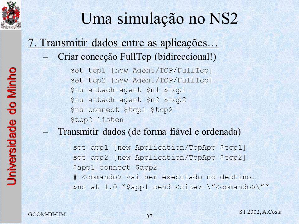 Universidade do Minho GCOM-DI-UM ST 2002, A.Costa 37 Uma simulação no NS2 7. Transmitir dados entre as aplicações… –Criar conecção FullTcp (bidireccio