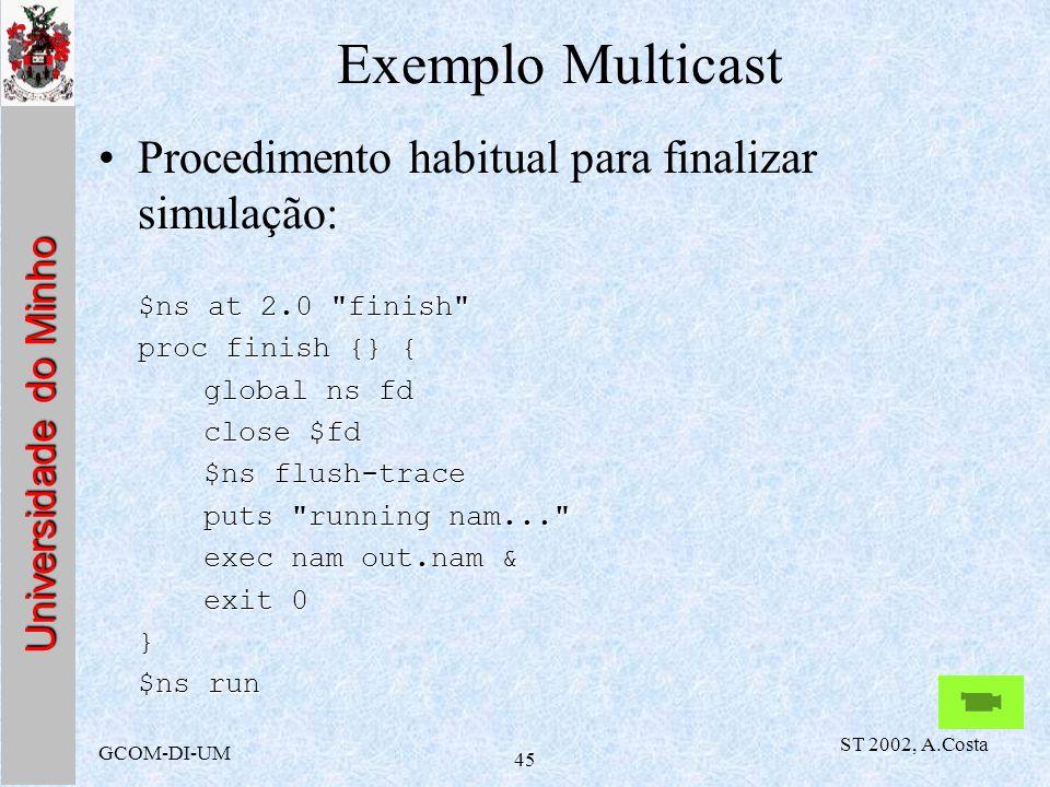 Universidade do Minho GCOM-DI-UM ST 2002, A.Costa 45 Exemplo Multicast Procedimento habitual para finalizar simulação: $ns at 2.0