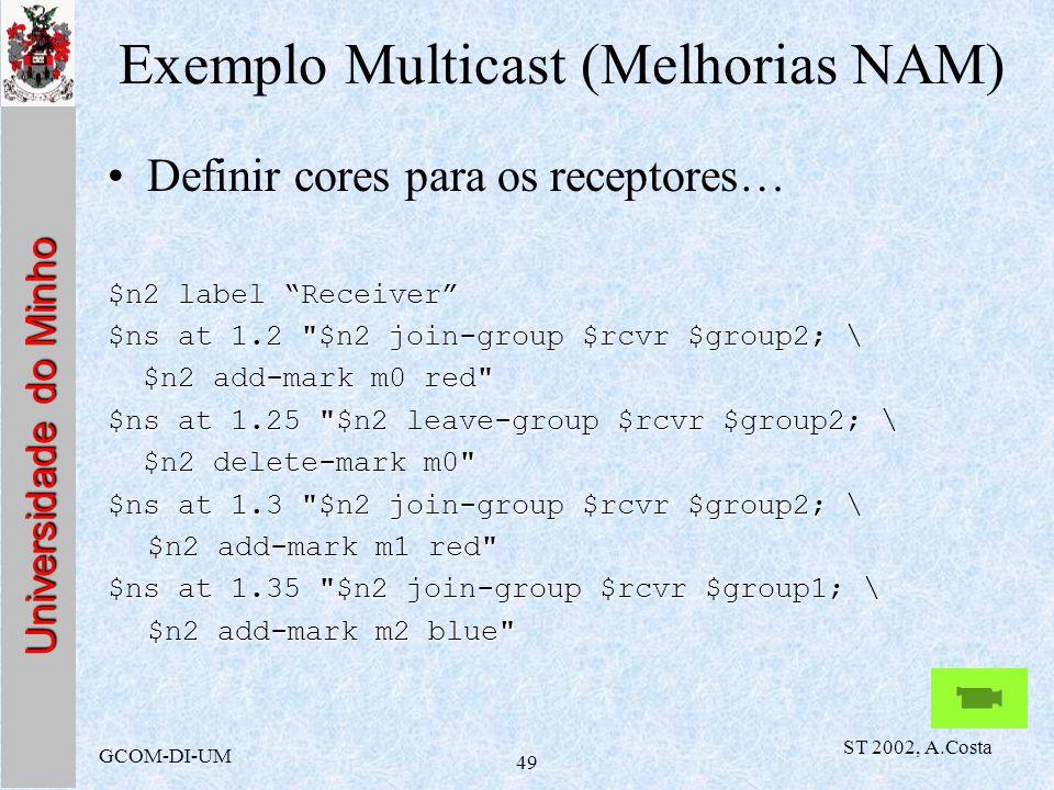 Universidade do Minho GCOM-DI-UM ST 2002, A.Costa 49 Exemplo Multicast (Melhorias NAM) Definir cores para os receptores… $n2 label Receiver $ns at 1.2