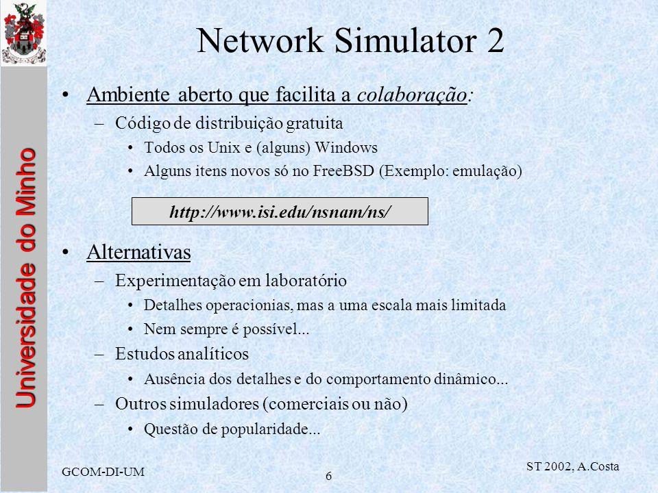 Universidade do Minho GCOM-DI-UM ST 2002, A.Costa 6 Network Simulator 2 Ambiente aberto que facilita a colaboração: –Código de distribuição gratuita T