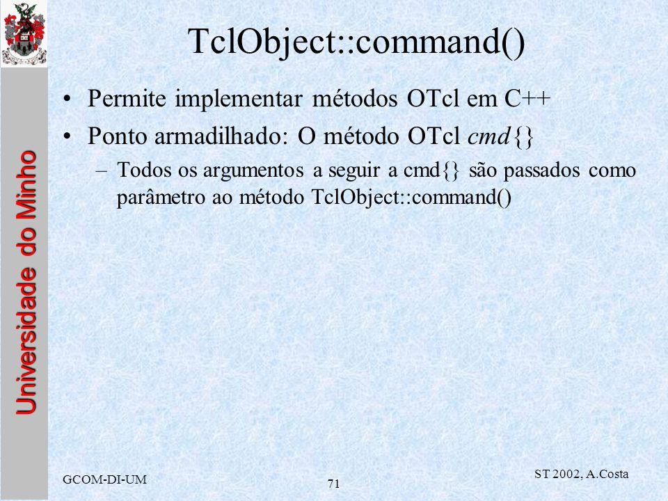 Universidade do Minho GCOM-DI-UM ST 2002, A.Costa 71 TclObject::command() Permite implementar métodos OTcl em C++ Ponto armadilhado: O método OTcl cmd