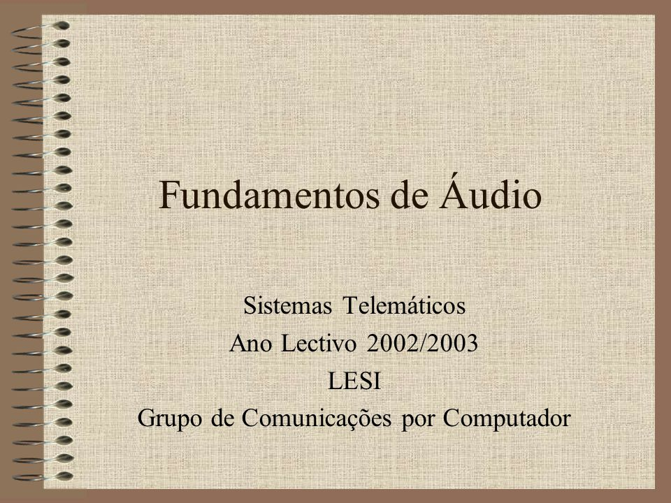 Fundamentos de Áudio Sistemas Telemáticos Ano Lectivo 2002/2003 LESI Grupo de Comunicações por Computador
