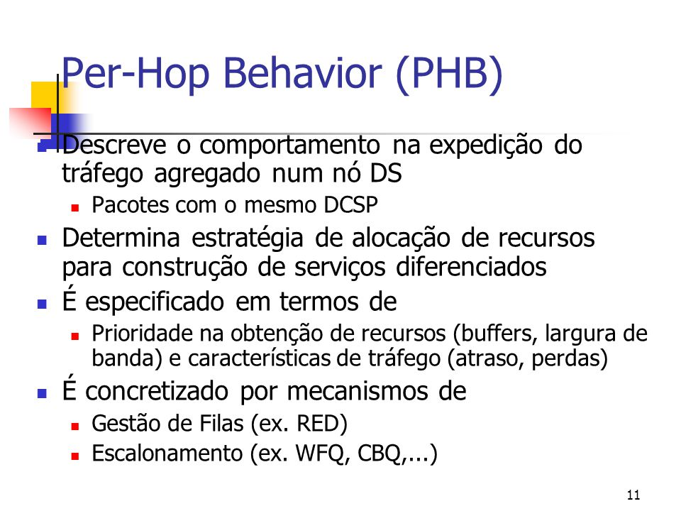 11 Per-Hop Behavior (PHB) Descreve o comportamento na expedição do tráfego agregado num nó DS Pacotes com o mesmo DCSP Determina estratégia de alocação de recursos para construção de serviços diferenciados É especificado em termos de Prioridade na obtenção de recursos (buffers, largura de banda) e características de tráfego (atraso, perdas) É concretizado por mecanismos de Gestão de Filas (ex.