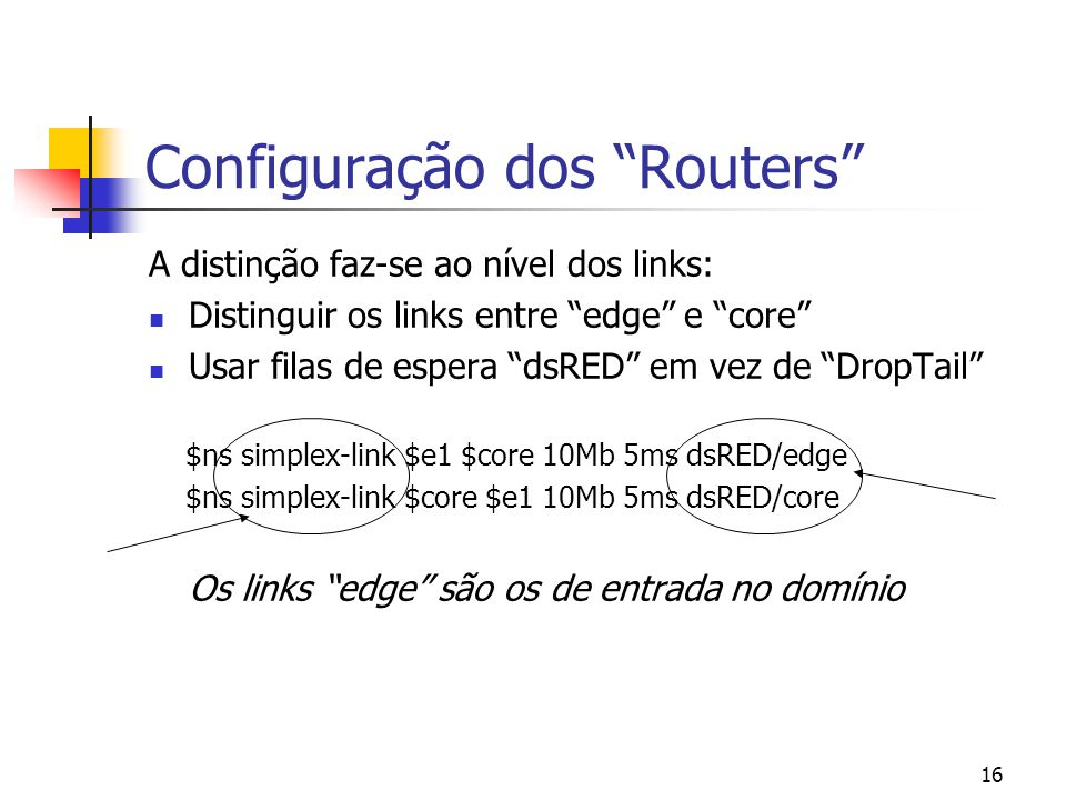 16 Configuração dos Routers A distinção faz-se ao nível dos links: Distinguir os links entre edge e core Usar filas de espera dsRED em vez de DropTail $ns simplex-link $e1 $core 10Mb 5ms dsRED/edge $ns simplex-link $core $e1 10Mb 5ms dsRED/core Os links edge são os de entrada no domínio