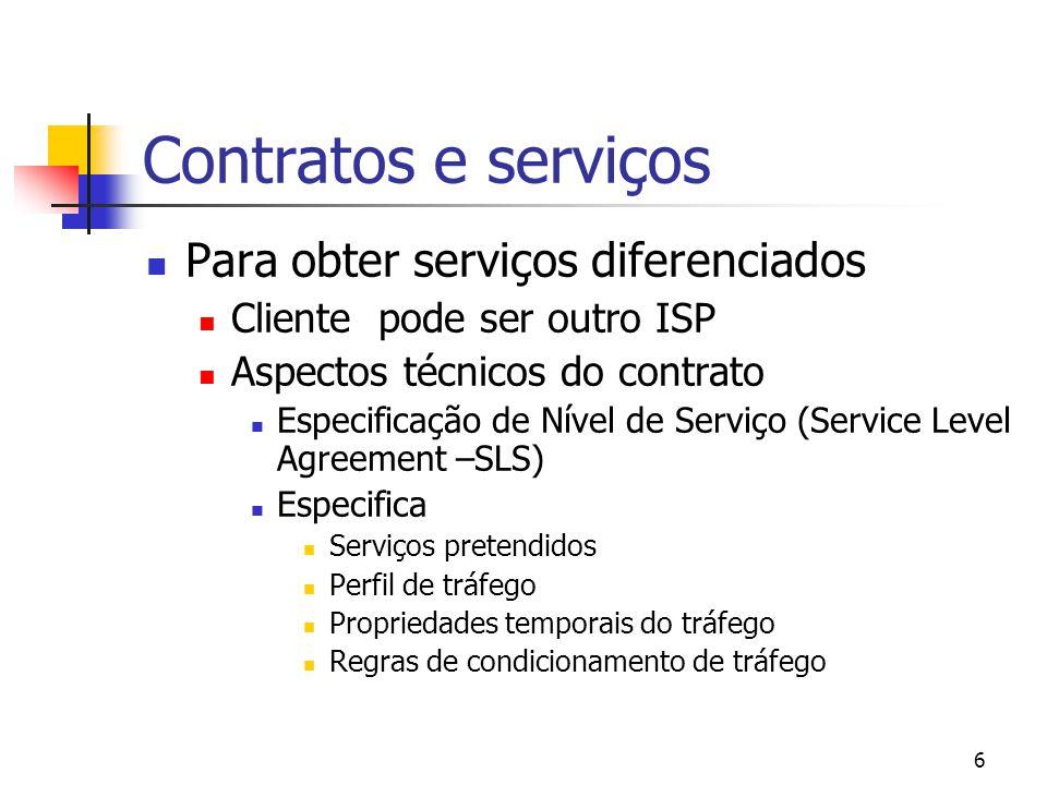 6 Contratos e serviços Para obter serviços diferenciados Cliente pode ser outro ISP Aspectos técnicos do contrato Especificação de Nível de Serviço (Service Level Agreement –SLS) Especifica Serviços pretendidos Perfil de tráfego Propriedades temporais do tráfego Regras de condicionamento de tráfego