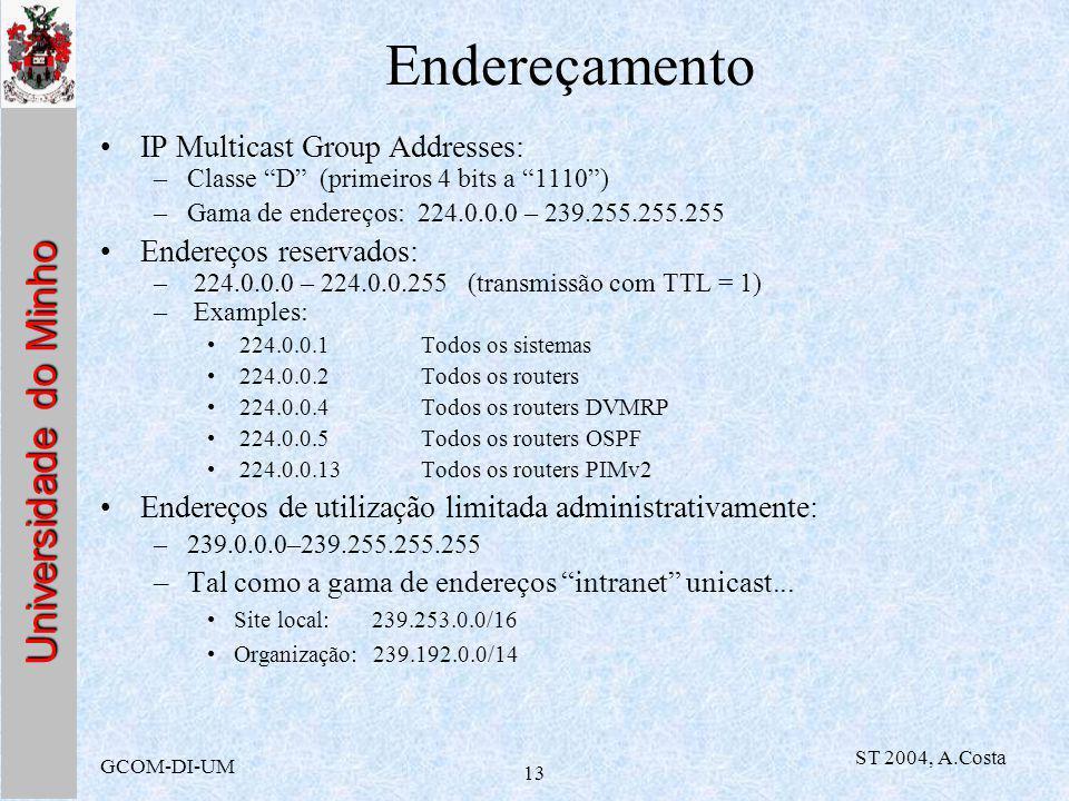 Universidade do Minho GCOM-DI-UM ST 2004, A.Costa 13 Endereçamento IP Multicast Group Addresses: –Classe D (primeiros 4 bits a 1110) –Gama de endereços: 224.0.0.0 – 239.255.255.255 Endereços reservados: – 224.0.0.0 – 224.0.0.255 (transmissão com TTL = 1) – Examples: 224.0.0.1Todos os sistemas 224.0.0.2Todos os routers 224.0.0.4Todos os routers DVMRP 224.0.0.5Todos os routers OSPF 224.0.0.13Todos os routers PIMv2 Endereços de utilização limitada administrativamente: –239.0.0.0–239.255.255.255 –Tal como a gama de endereços intranet unicast...