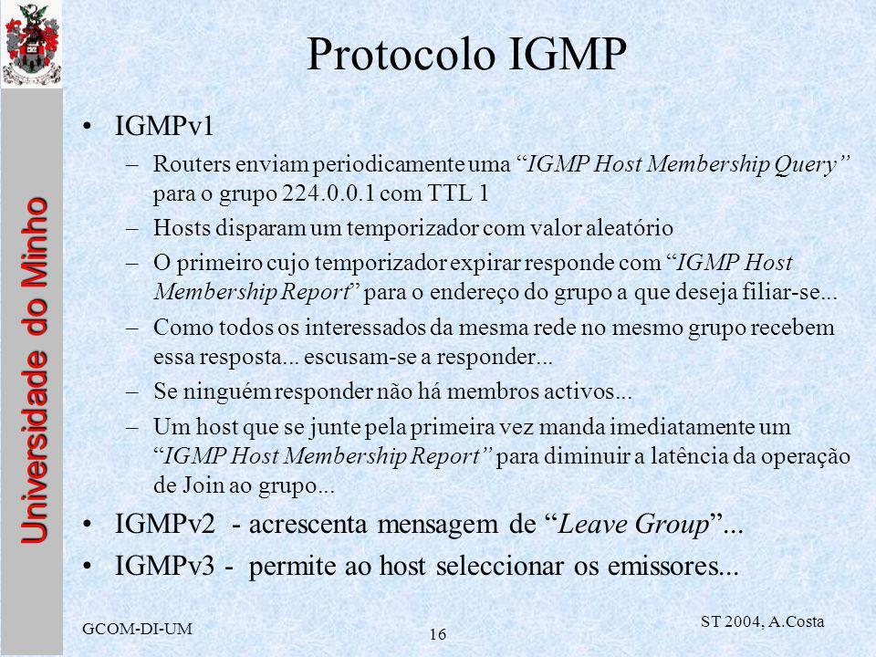 Universidade do Minho GCOM-DI-UM ST 2004, A.Costa 16 Protocolo IGMP IGMPv1 –Routers enviam periodicamente uma IGMP Host Membership Query para o grupo 224.0.0.1 com TTL 1 –Hosts disparam um temporizador com valor aleatório –O primeiro cujo temporizador expirar responde com IGMP Host Membership Report para o endereço do grupo a que deseja filiar-se...