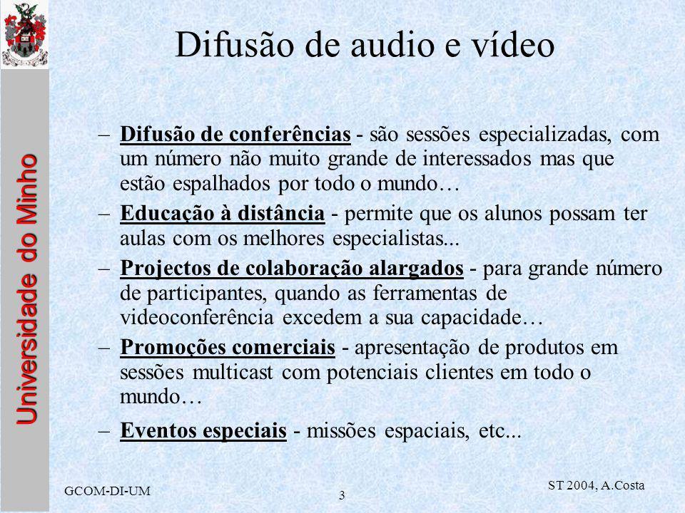 Universidade do Minho GCOM-DI-UM ST 2004, A.Costa 4 Difusão de audio e vídeo –possibilidade de recepção simultânea de vários canais pode ser útil para efectuar gravações, ou mesmo para redistribuir diferentes eventos externos para diferentes salas… –separação entre as emissões audio e vídeo coloca problemas de sincronização entre as duas sequências mas permite que alguns recebam apenas a emissão audio (se os débitos e tempos de atraso não permitirem boa recepção video) –possibilidade de ter vários canais audio e vídeo do mesmo acontecimento: várias câmaras a filmar o mesmo evento...