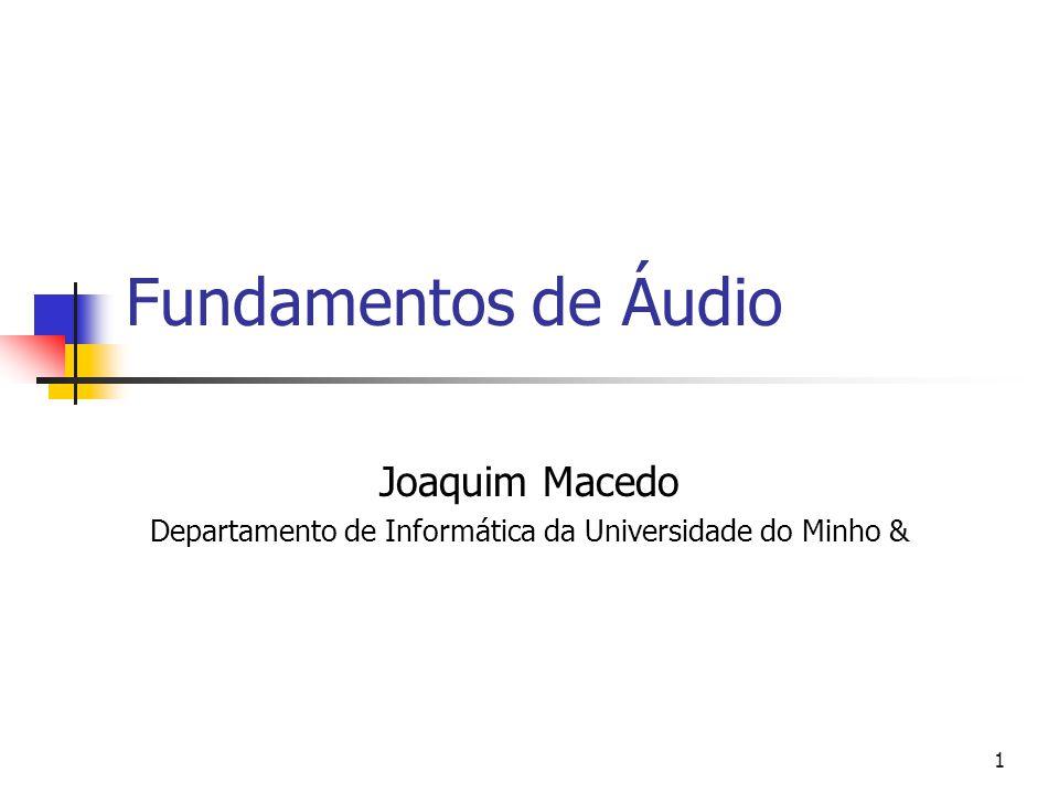 1 Fundamentos de Áudio Joaquim Macedo Departamento de Informática da Universidade do Minho &