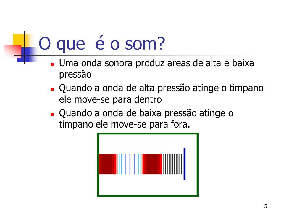 5 O que é o som? Uma onda sonora produz áreas de alta e baixa pressão Quando a onda de alta pressão atinge o timpano ele move-se para dentro Quando a