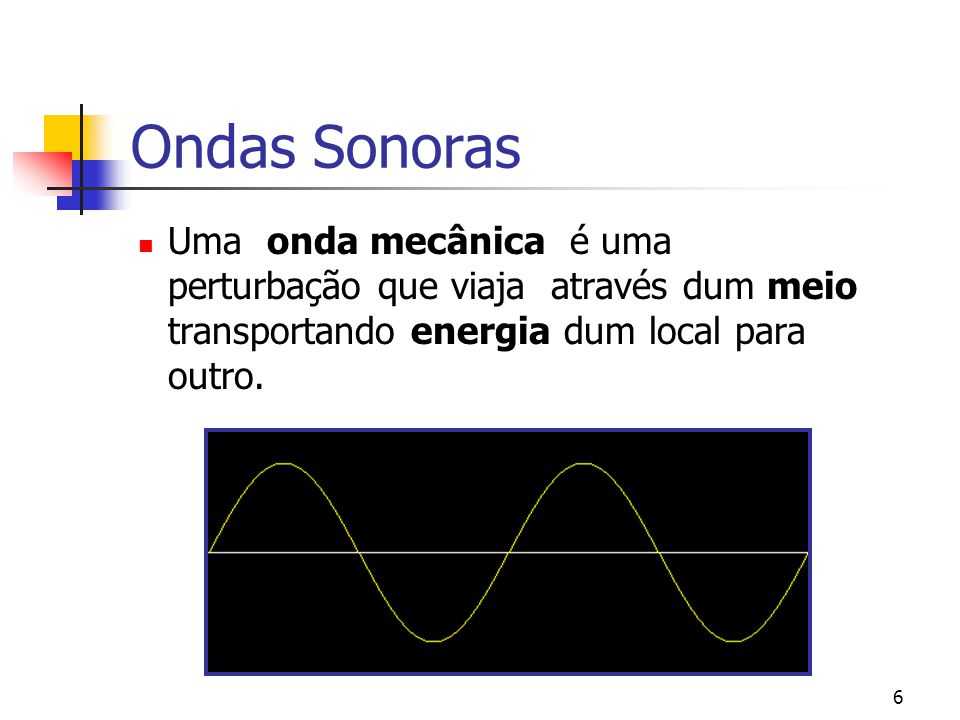 6 Ondas Sonoras Uma onda mecânica é uma perturbação que viaja através dum meio transportando energia dum local para outro.