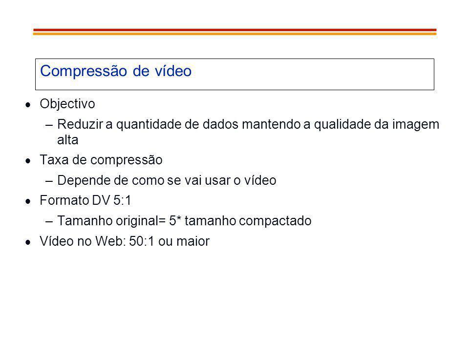 Compressão de vídeo Objectivo –Reduzir a quantidade de dados mantendo a qualidade da imagem alta Taxa de compressão –Depende de como se vai usar o víd