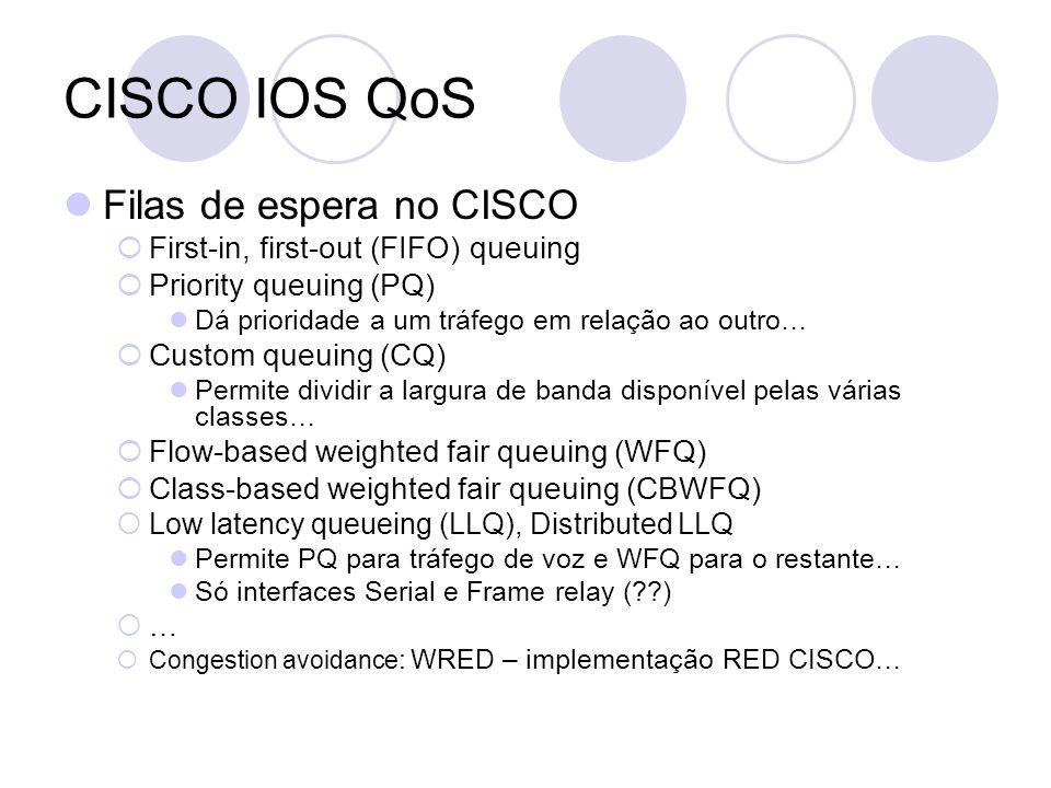 CISCO IOS QoS Filas de espera no CISCO First-in, first-out (FIFO) queuing Priority queuing (PQ) Dá prioridade a um tráfego em relação ao outro… Custom queuing (CQ) Permite dividir a largura de banda disponível pelas várias classes… Flow-based weighted fair queuing (WFQ) Class-based weighted fair queuing (CBWFQ) Low latency queueing (LLQ), Distributed LLQ Permite PQ para tráfego de voz e WFQ para o restante… Só interfaces Serial e Frame relay (??) … Congestion avoidance : WRED – implementação RED CISCO…