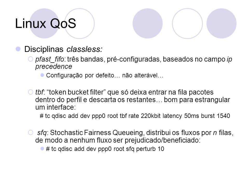 Linux QoS Disciplinas classless: pfast_fifo: três bandas, pré-configuradas, baseados no campo ip precedence Configuração por defeito… não alterável… tbf: token bucket filter que só deixa entrar na fila pacotes dentro do perfil e descarta os restantes… bom para estrangular um interface: # tc qdisc add dev ppp0 root tbf rate 220kbit latency 50ms burst 1540 sfq: Stochastic Fairness Queueing, distribui os fluxos por n filas, de modo a nenhum fluxo ser prejudicado/beneficiado: # tc qdisc add dev ppp0 root sfq perturb 10