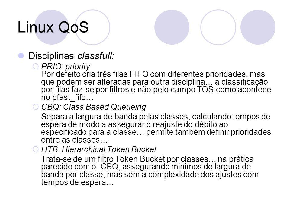 Linux QoS Disciplinas classfull: PRIO: priority Por defeito cria três filas FIFO com diferentes prioridades, mas que podem ser alteradas para outra disciplina… a classificação por filas faz-se por filtros e não pelo campo TOS como acontece no pfast_fifo… CBQ: Class Based Queueing Separa a largura de banda pelas classes, calculando tempos de espera de modo a assegurar o reajuste do débito ao especificado para a classe… permite também definir prioridades entre as classes… HTB: Hierarchical Token Bucket Trata-se de um filtro Token Bucket por classes… na prática parecido com o CBQ, assegurando minimos de largura de banda por classe, mas sem a complexidade dos ajustes com tempos de espera…