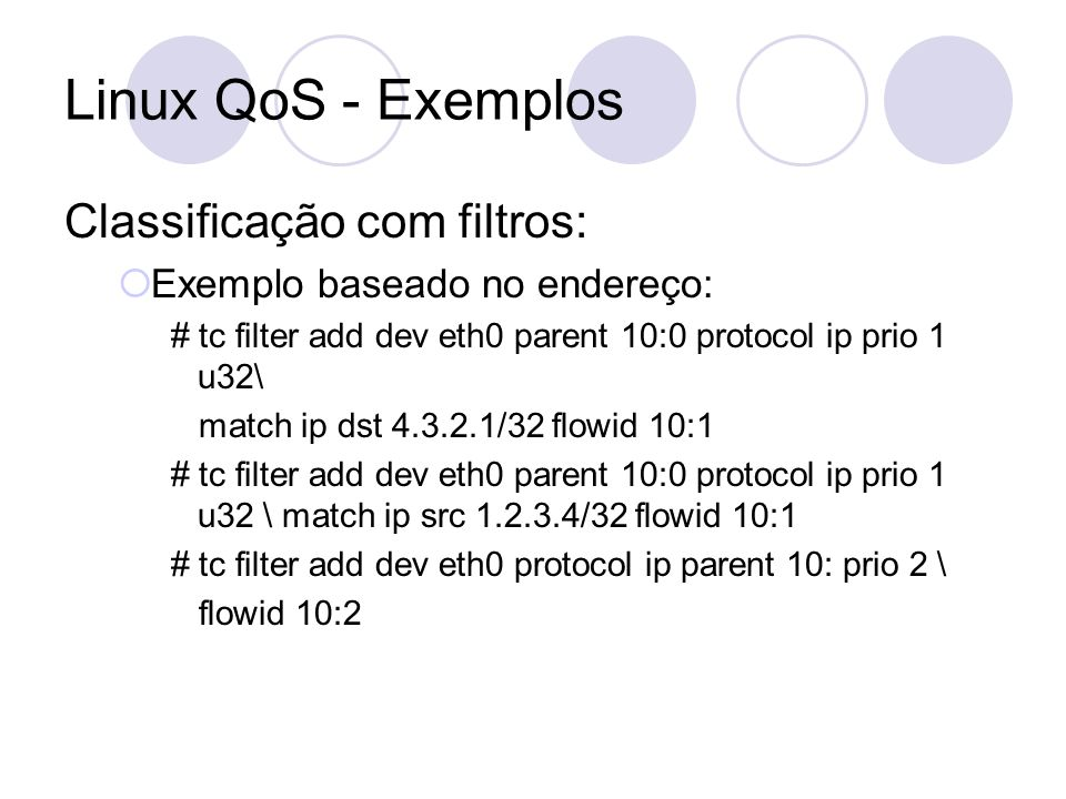 Linux QoS - Exemplos Classificação com filtros: Exemplo baseado no endereço: # tc filter add dev eth0 parent 10:0 protocol ip prio 1 u32\ match ip dst
