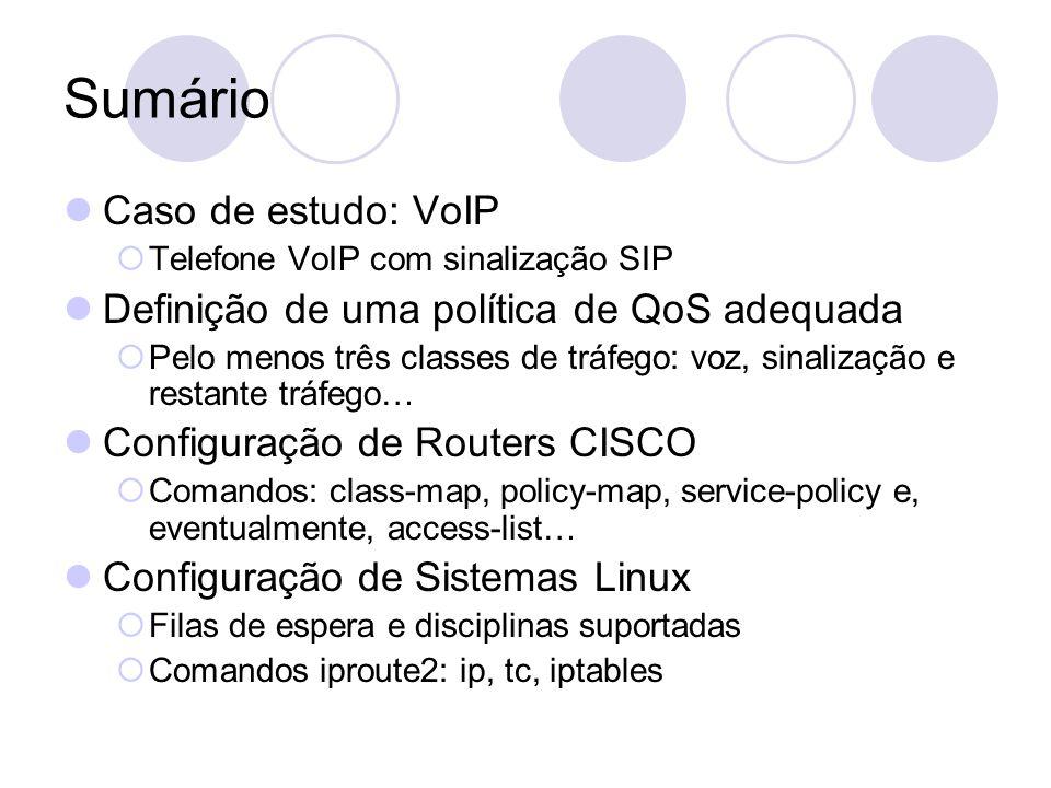 Sumário Caso de estudo: VoIP Telefone VoIP com sinalização SIP Definição de uma política de QoS adequada Pelo menos três classes de tráfego: voz, sinalização e restante tráfego… Configuração de Routers CISCO Comandos: class-map, policy-map, service-policy e, eventualmente, access-list… Configuração de Sistemas Linux Filas de espera e disciplinas suportadas Comandos iproute2: ip, tc, iptables