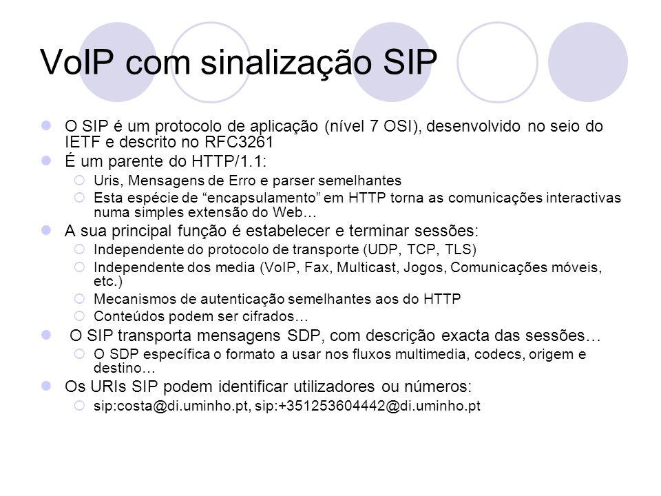 VoIP com sinalização SIP O SIP é um protocolo de aplicação (nível 7 OSI), desenvolvido no seio do IETF e descrito no RFC3261 É um parente do HTTP/1.1: Uris, Mensagens de Erro e parser semelhantes Esta espécie de encapsulamento em HTTP torna as comunicações interactivas numa simples extensão do Web… A sua principal função é estabelecer e terminar sessões: Independente do protocolo de transporte (UDP, TCP, TLS) Independente dos media (VoIP, Fax, Multicast, Jogos, Comunicações móveis, etc.) Mecanismos de autenticação semelhantes aos do HTTP Conteúdos podem ser cifrados… O SIP transporta mensagens SDP, com descrição exacta das sessões… O SDP específica o formato a usar nos fluxos multimedia, codecs, origem e destino… Os URIs SIP podem identificar utilizadores ou números: sip:costa@di.uminho.pt, sip:+351253604442@di.uminho.pt