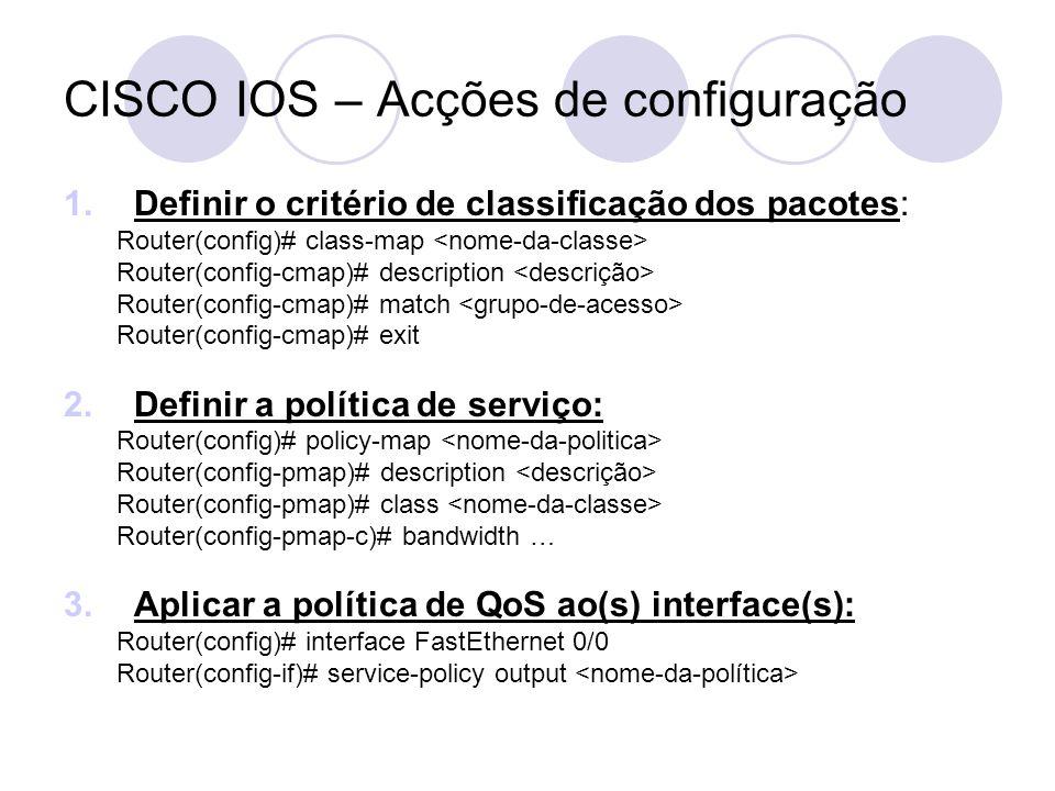 CISCO IOS – Acções de configuração 1.Definir o critério de classificação dos pacotes: Router(config)# class-map Router(config-cmap)# description Router(config-cmap)# match Router(config-cmap)# exit 2.Definir a política de serviço: Router(config)# policy-map Router(config-pmap)# description Router(config-pmap)# class Router(config-pmap-c)# bandwidth … 3.Aplicar a política de QoS ao(s) interface(s): Router(config)# interface FastEthernet 0/0 Router(config-if)# service-policy output