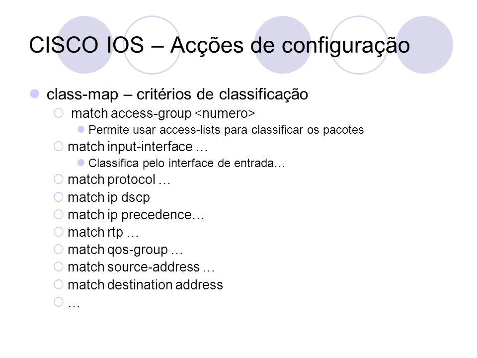 CISCO IOS – Acções de configuração class-map – critérios de classificação match access-group Permite usar access-lists para classificar os pacotes match input-interface … Classifica pelo interface de entrada… match protocol … match ip dscp match ip precedence… match rtp … match qos-group … match source-address … match destination address …