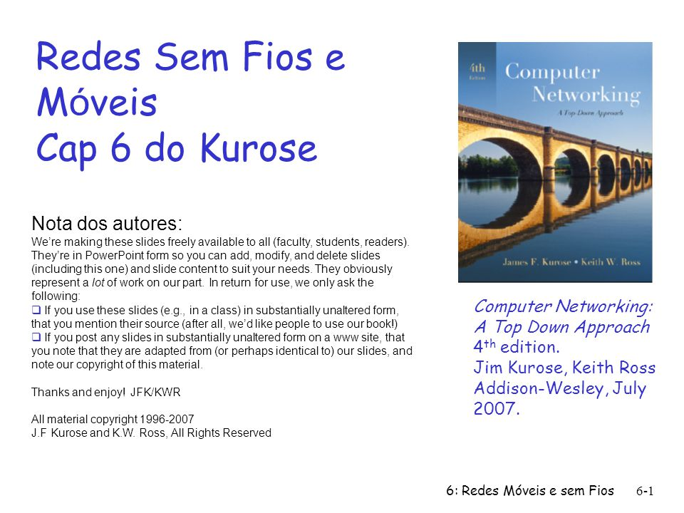 6: Redes Móveis e sem Fios6-1 Redes Sem Fios e M ó veis Cap 6 do Kurose Nota dos autores: Were making these slides freely available to all (faculty, students, readers).
