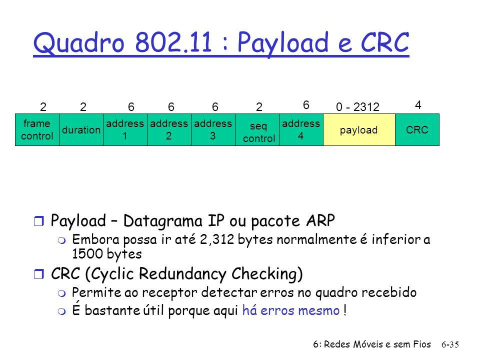 6: Redes Móveis e sem Fios6-36 frame control duration address 1 address 2 address 4 address 3 payloadCRC 226662 6 0 - 2312 4 seq control Quadro 802.11 : endereçamento Endereço 2: endereço MAC do host sem fios ou AP que transmite o quadro Endereço 1: endereço MAC do host sem fios ou AP destinatário do quadro Endereço 3: endereço MAC da interface do router a que o AP está ligado Endereço 4: usado apenas no modo ad hpc