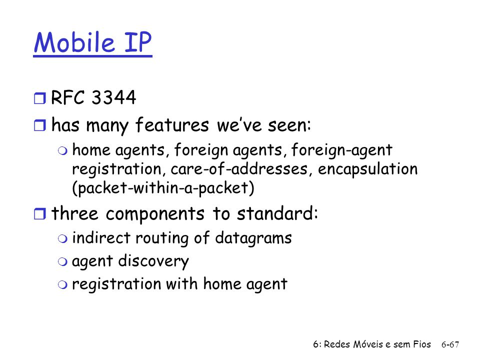 6: Redes Móveis e sem Fios6-67 Mobile IP r RFC 3344 r has many features weve seen: m home agents, foreign agents, foreign-agent registration, care-of-addresses, encapsulation (packet-within-a-packet) r three components to standard: m indirect routing of datagrams m agent discovery m registration with home agent