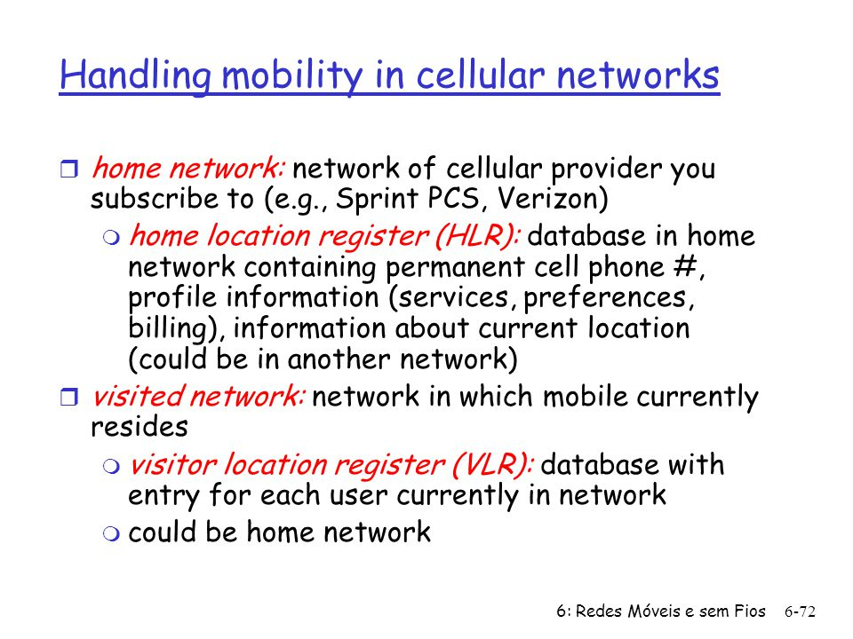 6: Redes Móveis e sem Fios6-72 Handling mobility in cellular networks r home network: network of cellular provider you subscribe to (e.g., Sprint PCS, Verizon) m home location register (HLR): database in home network containing permanent cell phone #, profile information (services, preferences, billing), information about current location (could be in another network) r visited network: network in which mobile currently resides m visitor location register (VLR): database with entry for each user currently in network m could be home network