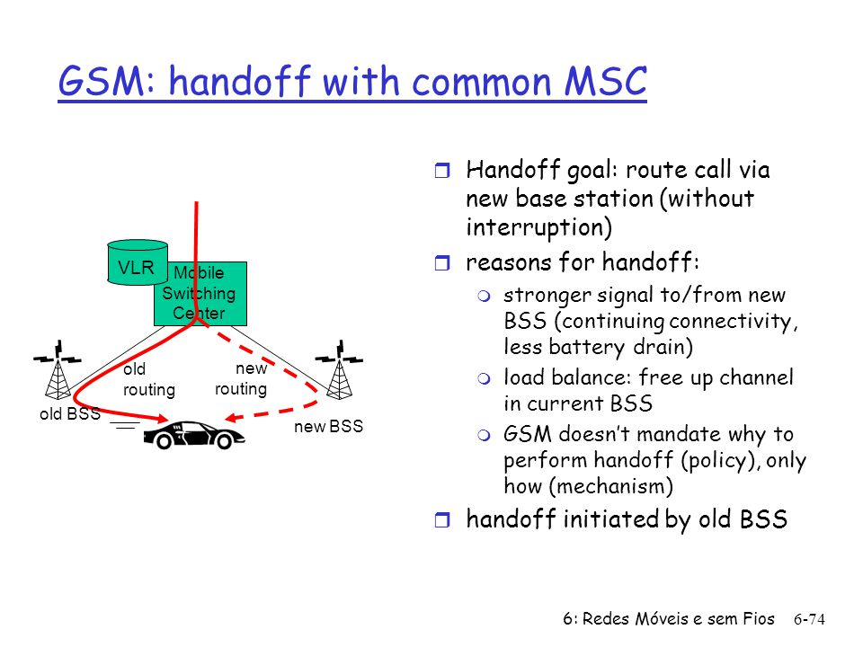6: Redes Móveis e sem Fios6-74 Mobile Switching Center VLR old BSS new BSS old routing new routing GSM: handoff with common MSC r Handoff goal: route call via new base station (without interruption) r reasons for handoff: m stronger signal to/from new BSS (continuing connectivity, less battery drain) m load balance: free up channel in current BSS m GSM doesnt mandate why to perform handoff (policy), only how (mechanism) r handoff initiated by old BSS