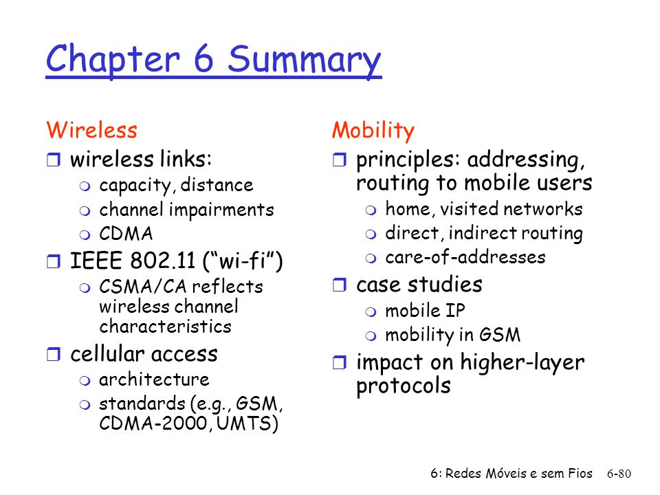 6: Redes Móveis e sem Fios6-80 Chapter 6 Summary Wireless r wireless links: m capacity, distance m channel impairments m CDMA r IEEE 802.11 (wi-fi) m CSMA/CA reflects wireless channel characteristics r cellular access m architecture m standards (e.g., GSM, CDMA-2000, UMTS) Mobility r principles: addressing, routing to mobile users m home, visited networks m direct, indirect routing m care-of-addresses r case studies m mobile IP m mobility in GSM r impact on higher-layer protocols
