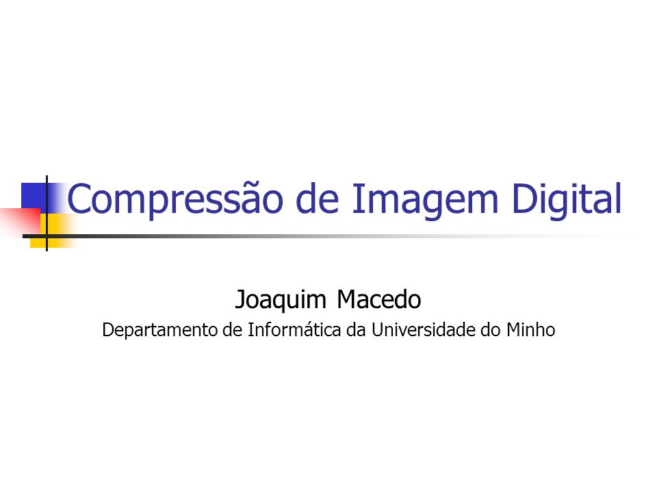 Compressão de Imagem Digital Joaquim Macedo Departamento de Informática da Universidade do Minho