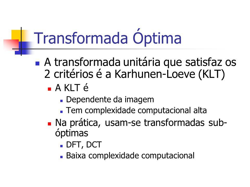 Transformada Óptima A transformada unitária que satisfaz os 2 critérios é a Karhunen-Loeve (KLT) A KLT é Dependente da imagem Tem complexidade computa